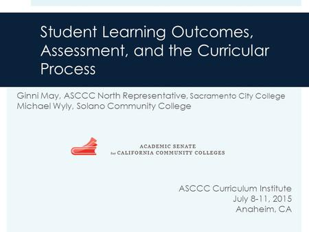 Student Learning Outcomes, Assessment, and the Curricular Process Ginni May, ASCCC North Representative, Sacramento City College Michael Wyly, Solano Community.