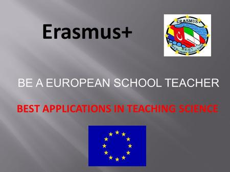 Erasmus+ BEST APPLICATIONS IN TEACHING SCIENCE BE A EUROPEAN SCHOOL TEACHER.