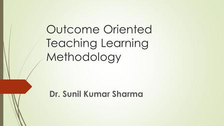 Outcome Oriented Teaching Learning Methodology Dr. Sunil Kumar Sharma.