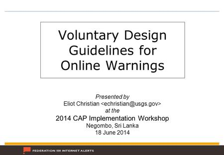 Voluntary Design Guidelines for Online Warnings Presented by Eliot Christian at the 2014 CAP Implementation Workshop Negombo, Sri Lanka 18 June 2014.