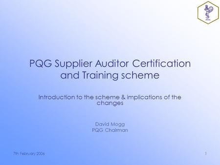 7th February 20061 PQG Supplier Auditor Certification and Training scheme Introduction to the scheme & implications of the changes David Mogg PQG Chairman.