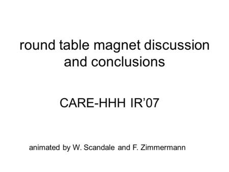 Round table magnet discussion and conclusions CARE-HHH IR'07 animated by W. Scandale and F. Zimmermann.