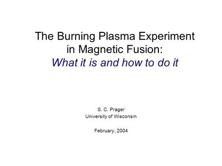 The Burning Plasma Experiment in Magnetic Fusion: What it is and how to do it S. C. Prager University of Wisconsin February, 2004.