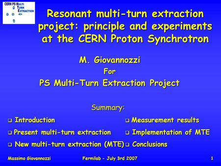 Massimo GiovannozziFermilab - July 3rd 20071 Resonant multi-turn extraction project: principle and experiments at the CERN Proton Synchrotron M. Giovannozzi.
