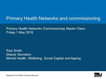 Primary Health Networks and commissioning Primary Health Networks Commissioning Master Class Friday 1 May 2015 Paul Smith Deputy Secretary Mental Health,