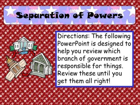 Separation of Powers Directions: The following PowerPoint is designed to help you review which branch of government is responsible for things. Review.