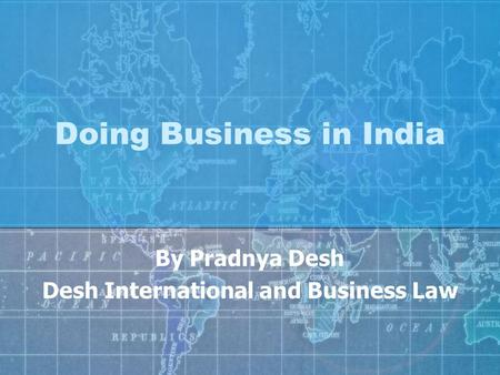 Doing Business in India By Pradnya Desh Desh International and Business Law.