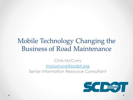 Mobile Technology Changing the Business of Road Maintenance Chris McCurry Senior Information Resource Consultant.