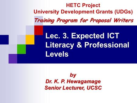 Lec. 3. Expected ICT Literacy & Professional Levels by Dr. K. P. Hewagamage Senior Lecturer, UCSC HETC Project University Development Grants (UDGs) Training.