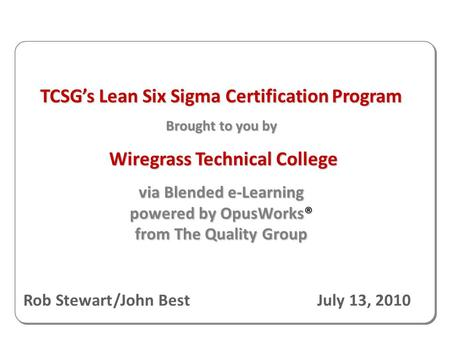 TCSG's Lean Six Sigma Certification Program Brought to you by Wiregrass Technical College Wiregrass Technical College via Blended e-Learning powered by.