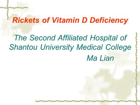 Rickets of Vitamin D Deficiency The Second Affiliated Hospital of Shantou University Medical College Ma Lian.