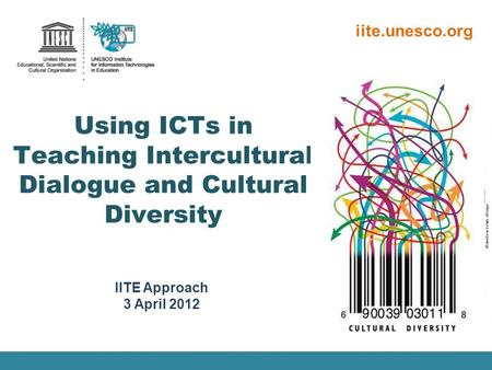 IITE Approach 3 April 2012 iite.unesco.org Using ICTs in Teaching Intercultural Dialogue and Cultural Diversity ©Andrew Lewis design.