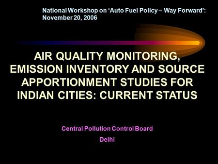 AIR QUALITY MONITORING, EMISSION INVENTORY AND SOURCE APPORTIONMENT STUDIES FOR INDIAN CITIES: CURRENT STATUS Central Pollution Control Board Delhi National.