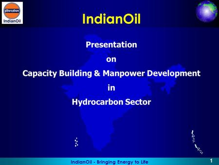 IndianOil - Bringing Energy to Life 1 IndianOil Presentation on Capacity Building & Manpower Development in Hydrocarbon Sector.