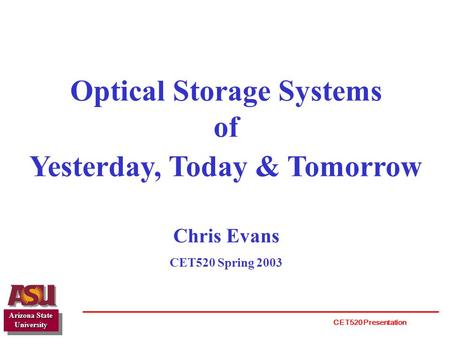 Optical Storage Systems of Yesterday, Today & Tomorrow Chris Evans CET520 Spring 2003 Arizona State University CET520 Presentation.