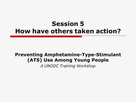 Session 5 How have others taken action? Preventing Amphetamine-Type-Stimulant (ATS) Use Among Young People A UNODC Training Workshop.