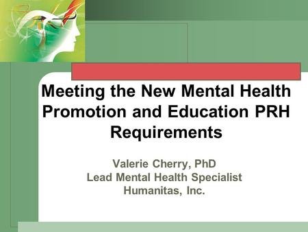 Meeting the New Mental Health Promotion and Education PRH Requirements V Valerie Cherry, PhD Lead Mental Health Specialist Humanitas, Inc.