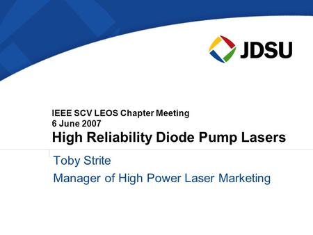 IEEE SCV LEOS Chapter Meeting 6 June 2007 High Reliability Diode Pump Lasers Toby Strite Manager of High Power Laser Marketing.