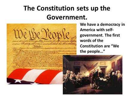 "The Constitution sets up the Government. We have a democracy in America with self- government. The first words of the Constitution are ""We the people…"""