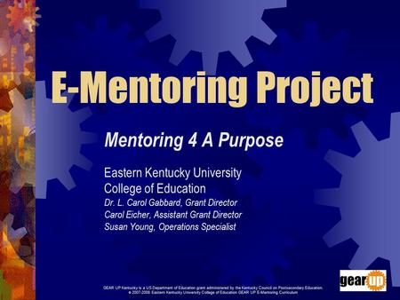 E-Mentoring Project Mentoring 4 A Purpose Eastern Kentucky University College of Education Dr. L. Carol Gabbard, Grant Director Carol Eicher, Assistant.