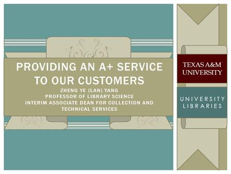 TEXAS A&M UNIVERSITY L I B R A R I E S PROVIDING AN A+ SERVICE TO OUR CUSTOMERS ZHENG YE (LAN) YANG PROFESSOR OF LIBRARY SCIENCE INTERIM ASSOCIATE DEAN.