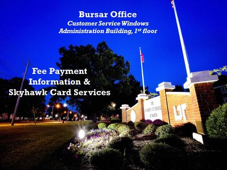 Bursar Office Customer Service Windows Administration Building, 1 st floor Fee Payment Information & Skyhawk Card Services.