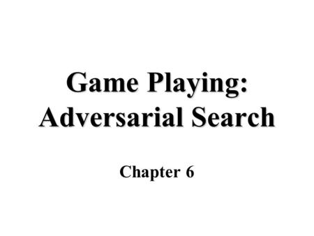 "Game Playing: Adversarial Search Chapter 6. Why study games Fun Clear criteria for success Interesting, hard problems which require minimal ""initial structure"""