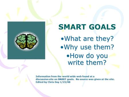 SMART GOALS What are they?What are they? Why use them?Why use them? How do you write them?How do you write them? Information from the world wide web found.