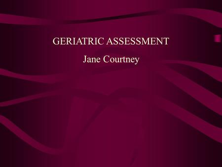 GERIATRIC ASSESSMENT Jane Courtney. Multi-disciplinary team Local doctor nurses Speech therapist dietician physiotherapist Occupational therapist pharmacist.