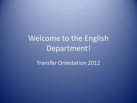 Welcome to the English Department! Transfer Orientation 2012.