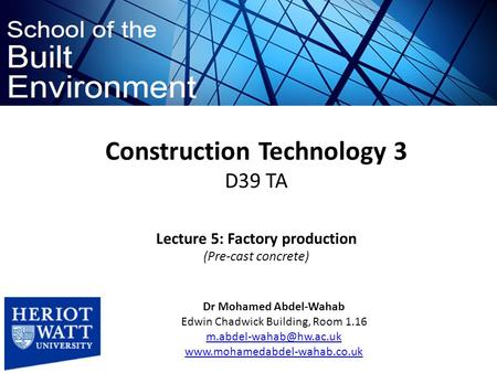 Construction Technology 3 D39 TA Dr Mohamed Abdel-Wahab Edwin Chadwick Building, Room 1.16  Lecture.