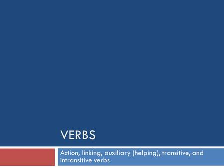 Verbs Action, linking, auxiliary (helping), transitive, and intransitive verbs.