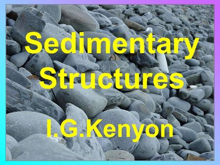 Sedimentary Structures I.G.Kenyon. Give information about the depositional environment Allow the 'way-up' of beds to be ascertained.