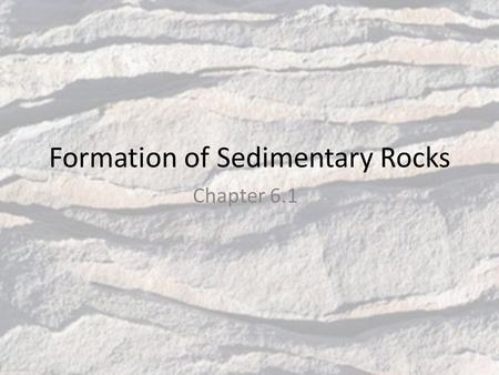 Formation of Sedimentary Rocks Chapter 6.1. Sediments Small pieces of rocks that are moved and deposited by water, wind, glaciers, and gravity When sediments.