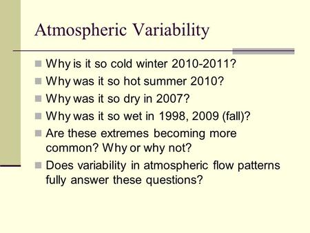 Atmospheric Variability Why is it so cold winter 2010-2011? Why was it so hot summer 2010? Why was it so dry in 2007? Why was it so wet in 1998, 2009 (fall)?
