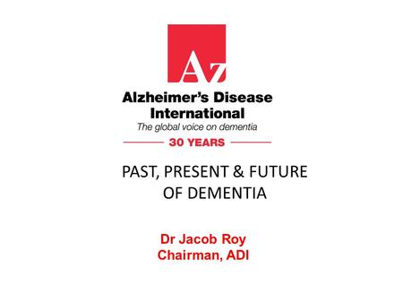 Dr Jacob Roy Chairman, ADI PAST, PRESENT & FUTURE OF DEMENTIA.