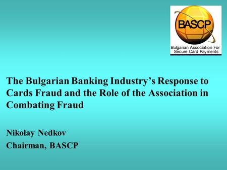 The Bulgarian Banking Industry's Response to Cards Fraud and the Role of the Association in Combating Fraud Nikolay Nedkov Chairman, BASCP.
