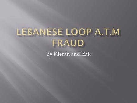 By Kieran and Zak.  The Lebanese fraud is when.a loop of tape is inserted in to the card slot.the customer inserts card and the x- ray film tape is put.