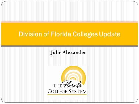 Julie Alexander Division of Florida Colleges Update.