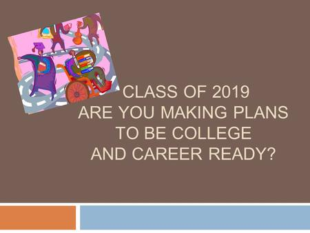 CLASS OF 2019 ARE YOU MAKING PLANS TO BE COLLEGE AND CAREER READY?