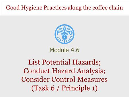 Good Hygiene Practices along the coffee chain List Potential Hazards; Conduct Hazard Analysis; Consider Control Measures (Task 6 / Principle 1) Module.