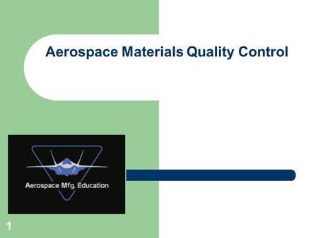 1 Aerospace Materials Quality Control. 2 Questions to answer in this module… – Why is Quality Control important in aerospace manufacturing? What can go.