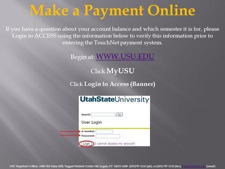 Make a Payment Online Begin at: WWW.USU.EDU WWW.USU.EDU Click MyUSU Click Login to Access (Banner) USU Registrar's Office, 1600 Old Main Hill, Taggart.