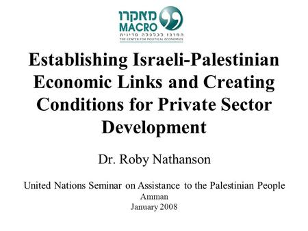Establishing Israeli-Palestinian Economic Links and Creating Conditions for Private Sector Development Dr. Roby Nathanson United Nations Seminar on Assistance.