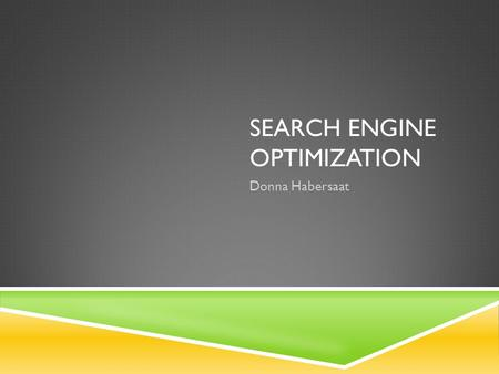 SEARCH ENGINE OPTIMIZATION Donna Habersaat. WHAT IS SEARCH ENGINE OPTIMIZATION (SEO)  Search Engine Optimization (SEO) is the process of setting up your.