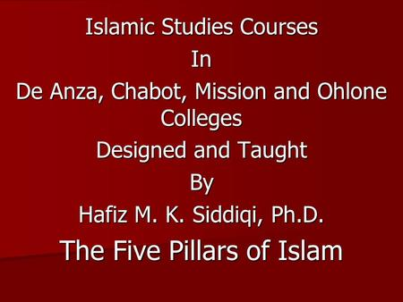 Islamic Studies Courses In De Anza, Chabot, Mission and Ohlone Colleges Designed and Taught By Hafiz M. K. Siddiqi, Ph.D. The Five Pillars of Islam.