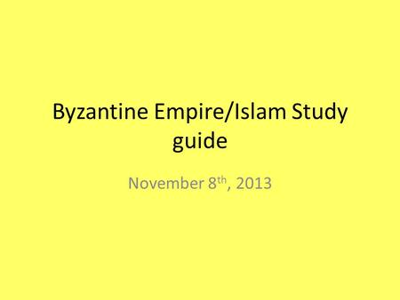 Byzantine Empire/Islam Study guide November 8 th, 2013.
