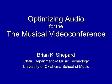 Optimizing Audio for the The Musical Videoconference Brian K. Shepard Chair, Department of Music Technology University of Oklahoma School of Music.