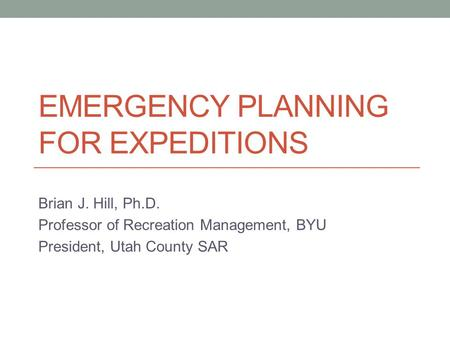 EMERGENCY PLANNING FOR EXPEDITIONS Brian J. Hill, Ph.D. Professor of Recreation Management, BYU President, Utah County SAR.