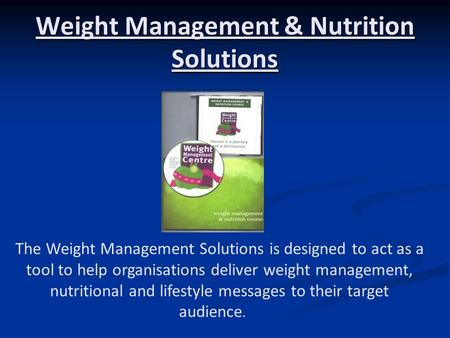 Weight Management & Nutrition Solutions The Weight Management Solutions is designed to act as a tool to help organisations deliver weight management, nutritional.